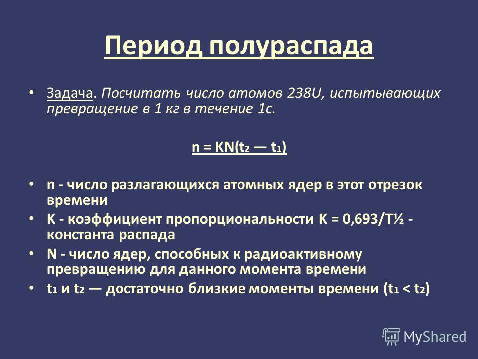 Период полураспада Задача. Посчитать число атомов 238U, испытывающих превращение в 1 кг в течение 1с. n = KN(t 2 t 1 ) n - число разлагающихся атомных ядер в этот отрезок времени K - коэффициент пропорциональности K = 0,693/T½ - константа распада N -