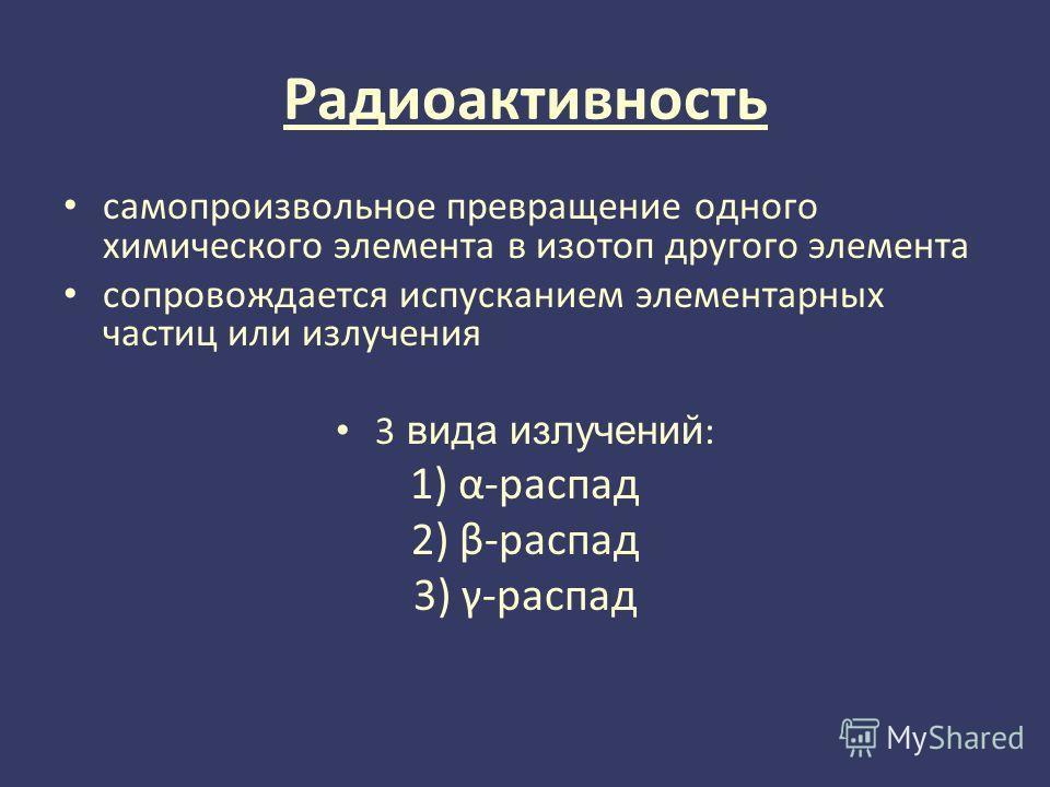 Радиоактивность самопроизвольное превращение одного химического элемента в изотоп другого элемента сопровождается испусканием элементарных частиц или излучения 3 вида излучений : 1) α-распад 2) β-распад 3) γ-распад