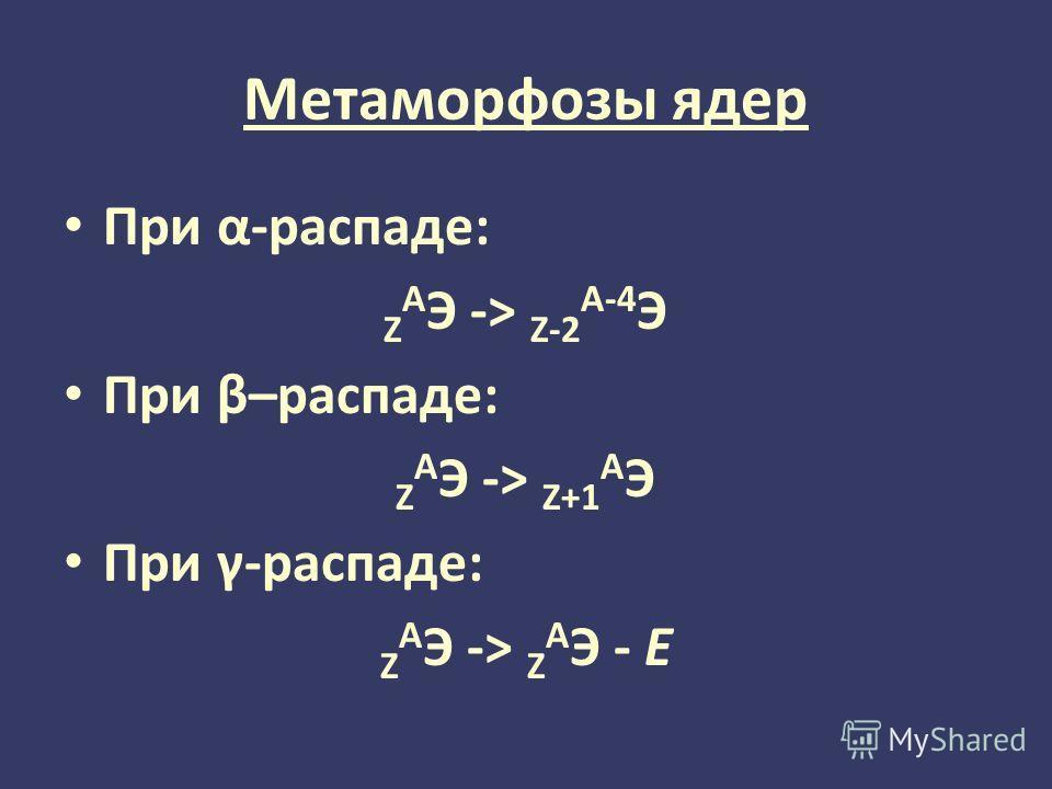 Метаморфозы ядер При α-распаде: Z A Э -> Z-2 A-4 Э При β–распаде: Z A Э -> Z+1 A Э При γ-распаде: Z A Э -> Z A Э - Е