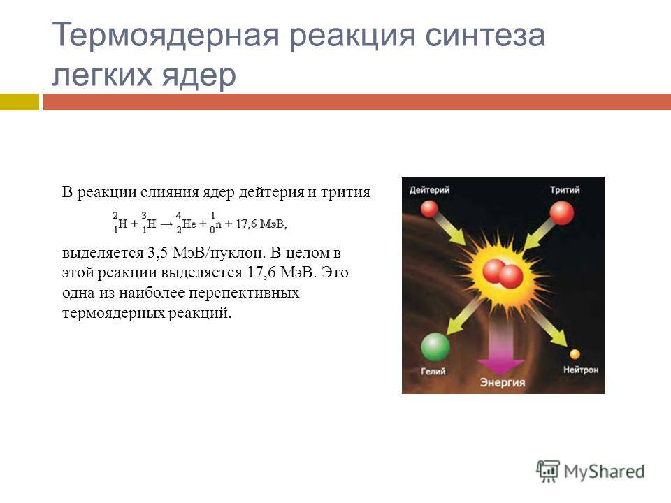 Термоядерная реакция синтеза легких ядер В реакции слияния ядер дейтерия и трития выделяется 3,5 МэВ/нуклон. В целом в этой реакции выделяется 17,6 МэВ. Это одна из наиболее перспективных термоядерных реакций.