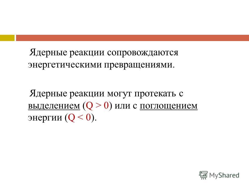 Ядерные реакции сопровождаются энергетическими превращениями. Ядерные реакции могут протекать с выделением (Q > 0) или с поглощением энергии (Q < 0).