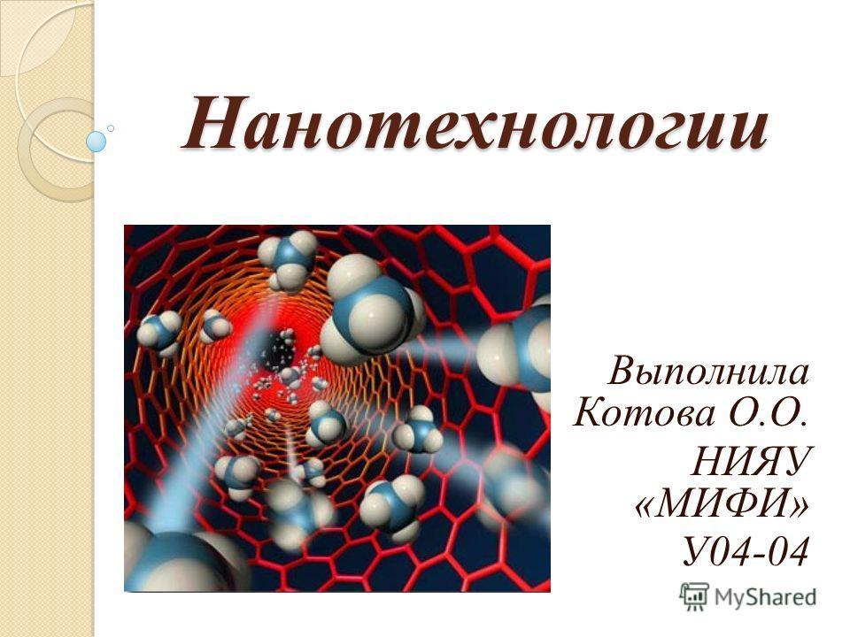 Нанотехнологии Выполнила Котова О.О. НИЯУ «МИФИ» У04-04