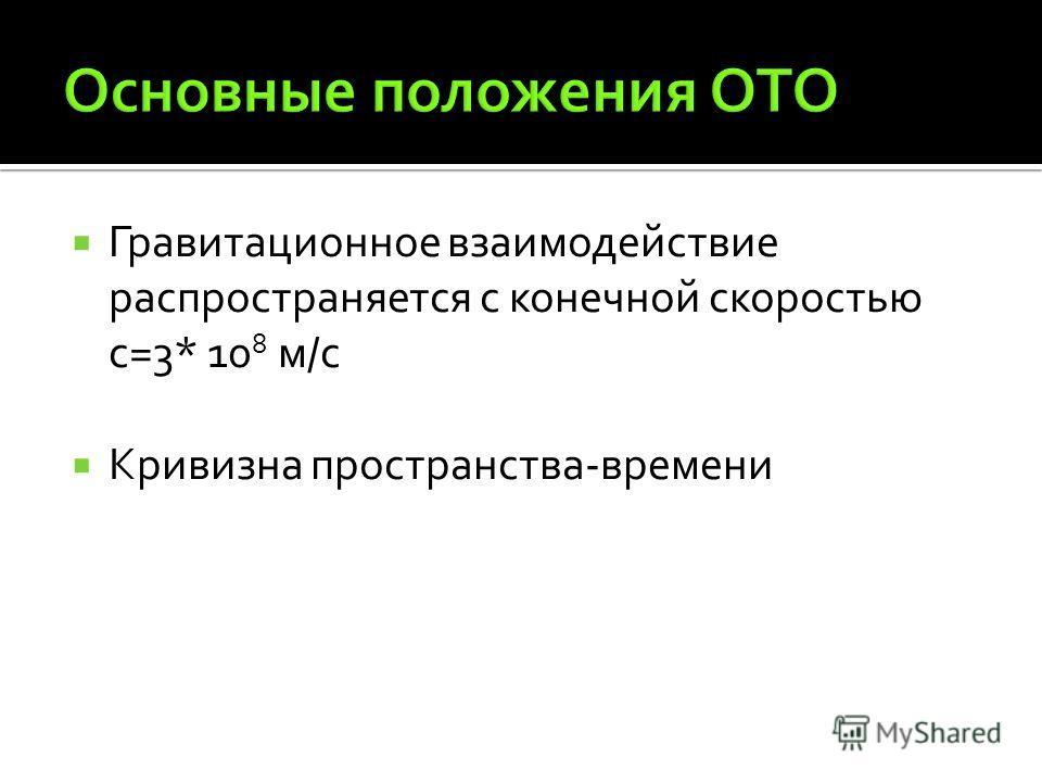 Гравитационное взаимодействие распространяется с конечной скоростью с=3* 10 8 м/с Кривизна пространства-времени