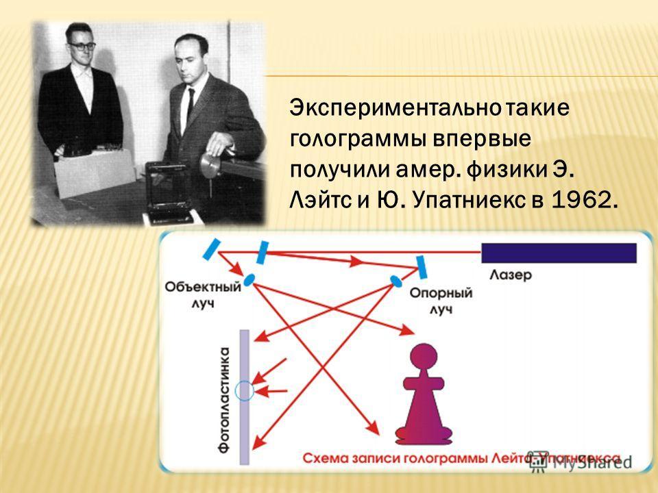 Экспериментально такие голограммы впервые получили амер. физики Э. Лэйтс и Ю. Упатниекс в 1962.