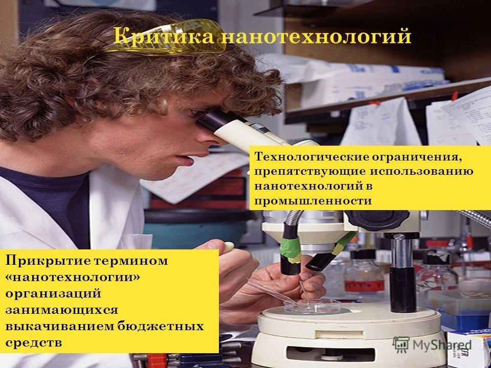 Критика нанотехнологий Прикрытие термином «нанотехнологии» организаций занимающихся выкачиванием бюджетных средств Технологические ограничения, препятствующие использованию нанотехнологий в промышленности