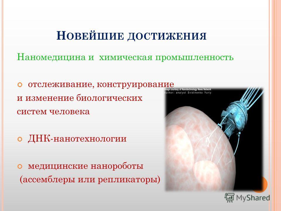 Н ОВЕЙШИЕ ДОСТИЖЕНИЯ Наномедицина и химическая промышленность отслеживание, конструирование и изменение биологических систем человека ДНК-нанотехнологии медицинские нанороботы (ассемблеры или репликаторы)