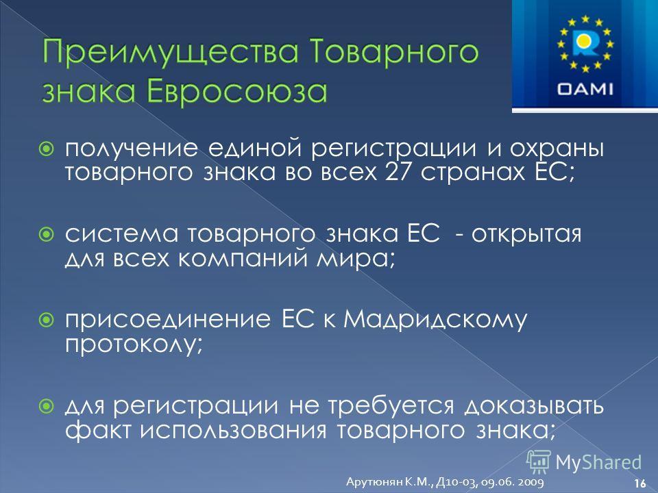 получение единой регистрации и охраны товарного знака во всех 27 странах ЕС; система товарного знака ЕС - открытая для всех компаний мира; присоединение ЕС к Мадридскому протоколу; для регистрации не требуется доказывать факт использования товарного