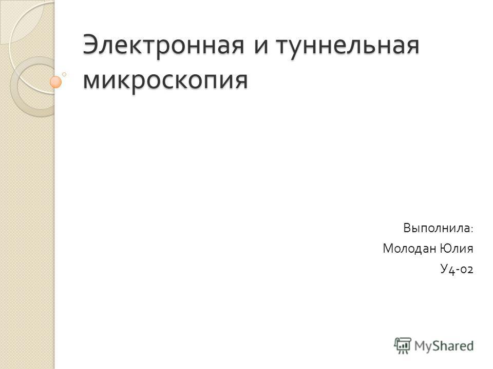 Электронная и туннельная микроскопия Выполнила : Молодан Юлия У 4-02