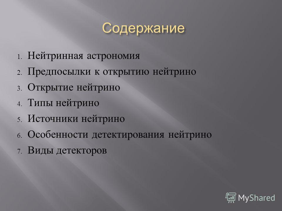 Содержание 1. Нейтринная астрономия 2. Предпосылки к открытию нейтрино 3. Открытие нейтрино 4. Типы нейтрино 5. Источники нейтрино 6. Особенности детектирования нейтрино 7. Виды детекторов