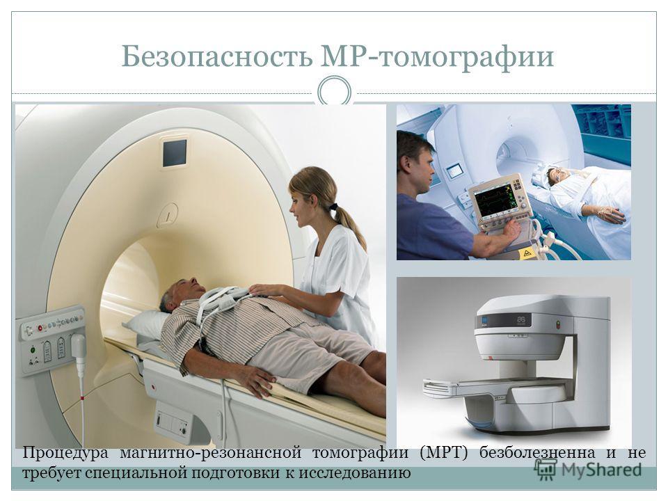 Безопасность МР-томографии Процедура магнитно-резонансной томографии (МРТ) безболезненна и не требует специальной подготовки к исследованию