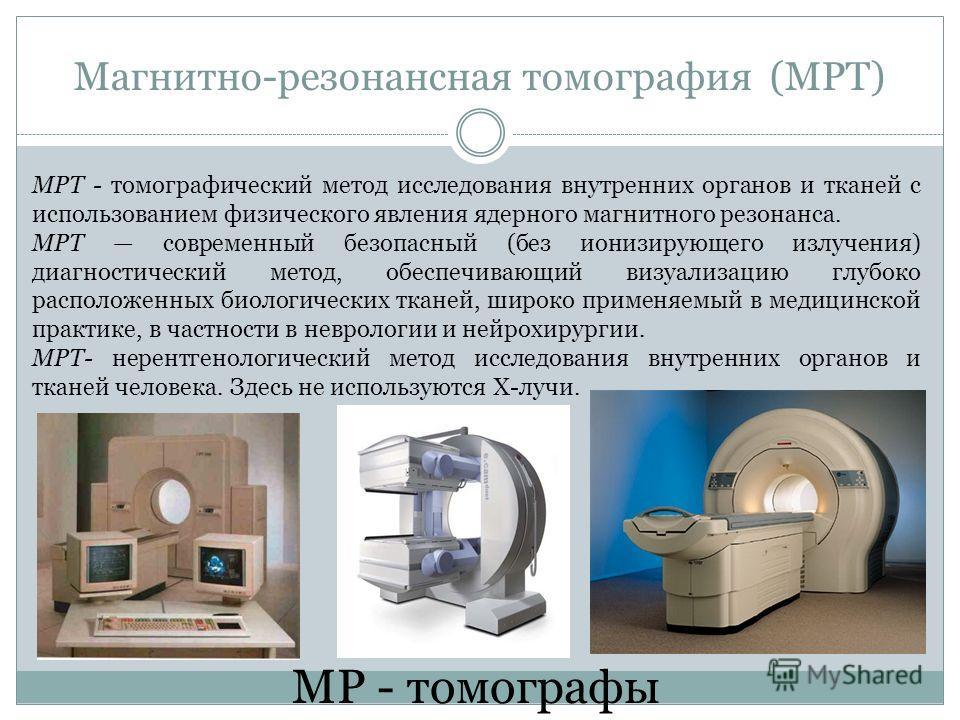 Магнитно-резонансная томография (МРТ) МРТ - томографический метод исследования внутренних органов и тканей с использованием физического явления ядерного магнитного резонанса. МРТ современный безопасный (без ионизирующего излучения) диагностический ме