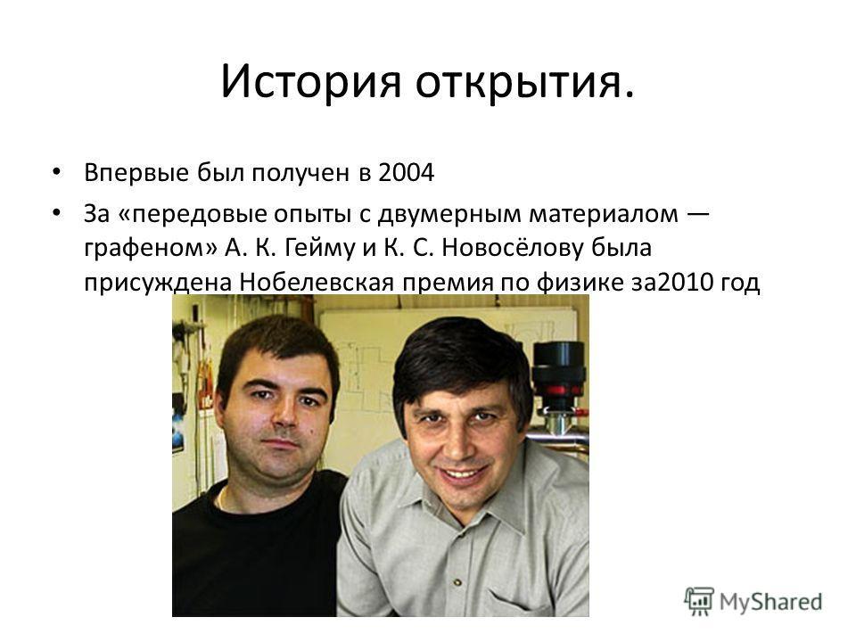 История открытия. Впервые был получен в 2004 За «передовые опыты с двумерным материалом графеном» А. К. Гейму и К. С. Новосёлову была присуждена Нобелевская премия по физике за2010 год