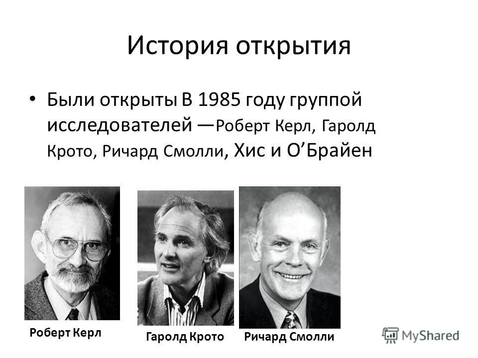 История открытия Были открыты В 1985 году группой исследователей Роберт Керл, Гаролд Крото, Ричард Смолли, Хис и ОБрайен Роберт Керл Гаролд КротоРичард Смолли