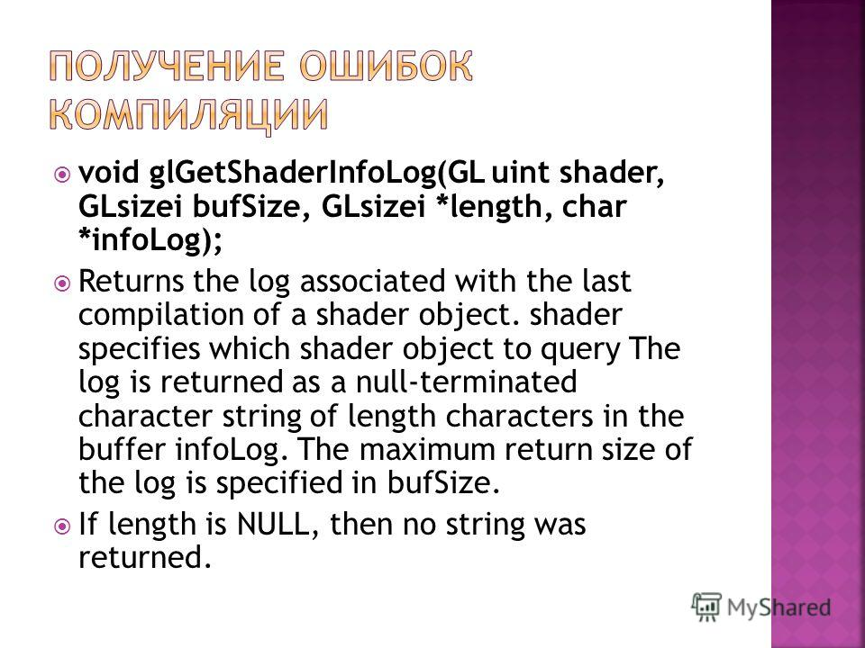 void glGetShaderInfoLog(GL uint shader, GLsizei bufSize, GLsizei *length, char *infoLog); Returns the log associated with the last compilation of a shader object. shader specifies which shader object to query The log is returned as a null-terminated