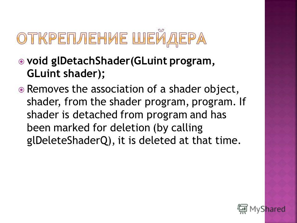 void glDetachShader(GLuint program, GLuint shader); Removes the association of a shader object, shader, from the shader program, program. If shader is detached from program and has been marked for deletion (by calling glDeleteShaderQ), it is deleted