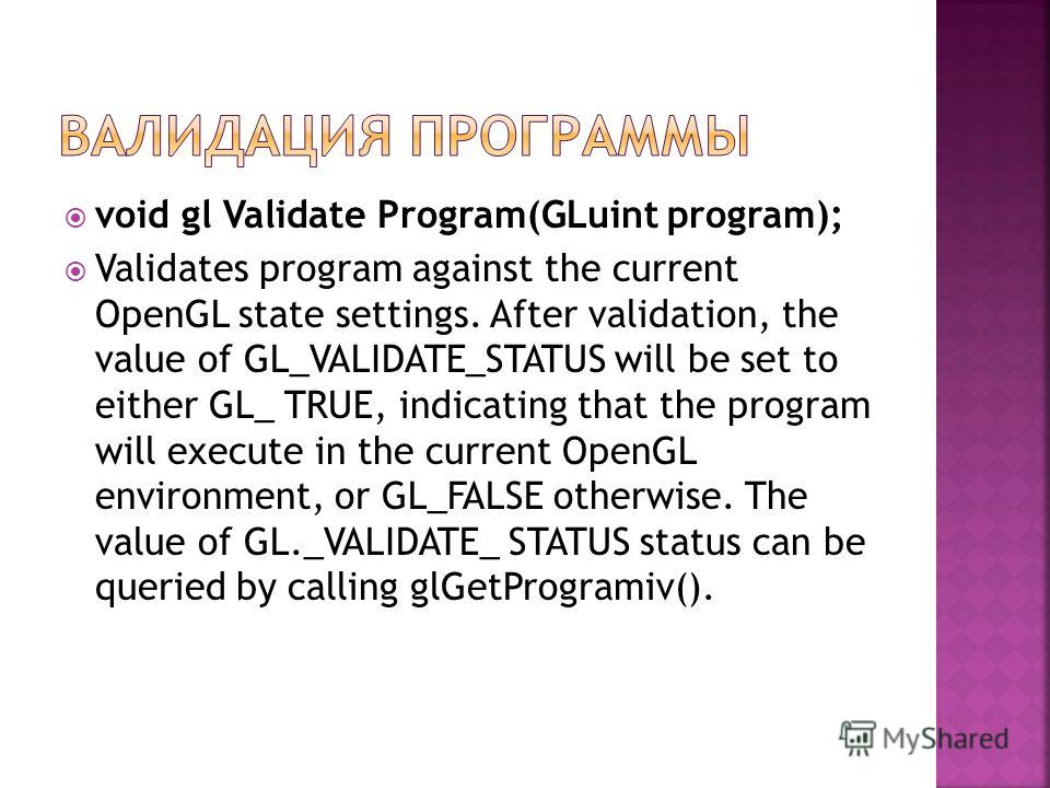 void gl Validate Program(GLuint program); Validates program against the current OpenGL state settings. After validation, the value of GL_VALIDATE_STATUS will be set to either GL_ TRUE, indicating that the program will execute in the current OpenGL en