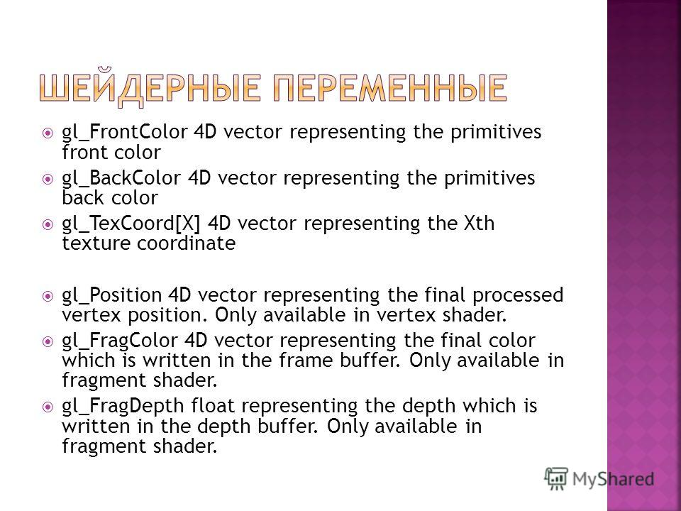 gl_FrontColor 4D vector representing the primitives front color gl_BackColor 4D vector representing the primitives back color gl_TexCoord[X] 4D vector representing the Xth texture coordinate gl_Position 4D vector representing the final processed vert