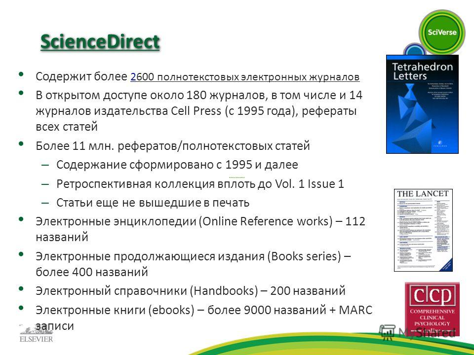 ScienceDirect Содержит более 2600 полнотекстовых электронных журналов В открытом доступе около 180 журналов, в том числе и 14 журналов издательства Cell Press (с 1995 года), рефераты всех статей Более 11 млн. рефератов/полнотекстовых статей – Содержа