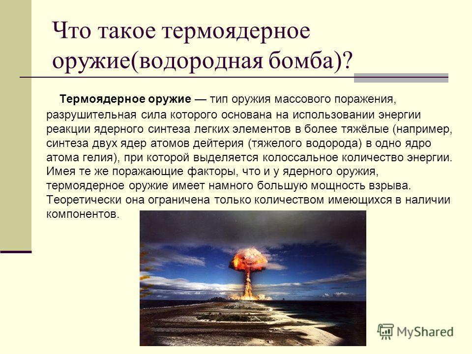 Что такое термоядерное оружие(водородная бомба)? Термоядерное оружие тип оружия массового поражения, разрушительная сила которого основана на использовании энергии реакции ядерного синтеза легких элементов в более тяжёлые (например, синтеза двух ядер