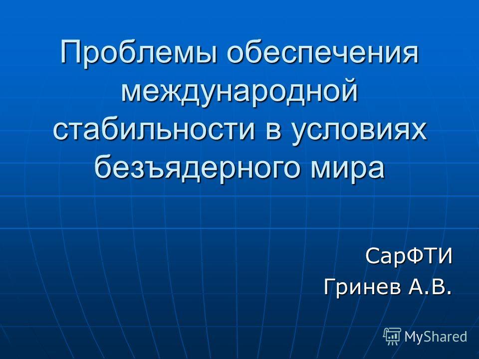 Проблемы обеспечения международной стабильности в условиях безъядерного мира СарФТИ Гринев А.В.