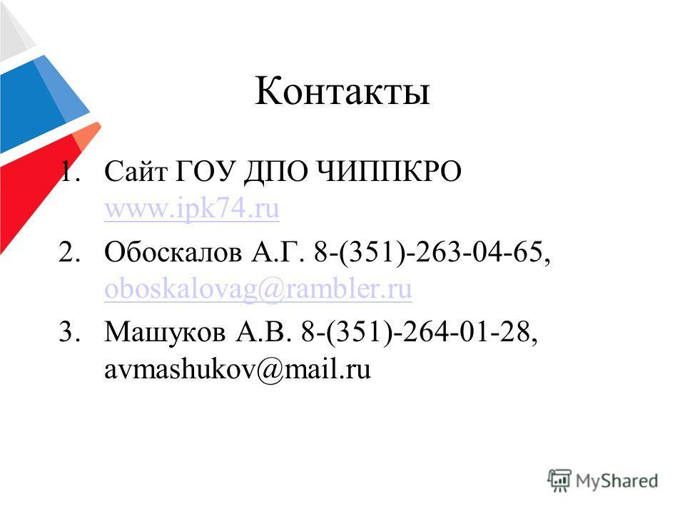 Контакты 1.Сайт ГОУ ДПО ЧИППКРО www.ipk74.ru www.ipk74.ru 2.Обоскалов А.Г. 8-(351)-263-04-65, oboskalovag@rambler.ru oboskalovag@rambler.ru 3.Машуков А.В. 8-(351)-264-01-28, avmashukov@mail.ru