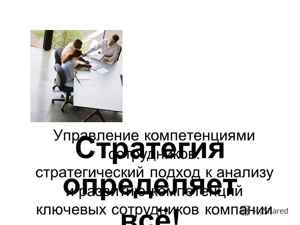 Управление компетенциями сотрудников: стратегический подход к анализу и развитию компетенций ключевых сотрудников компании Стратегия определяет всё!