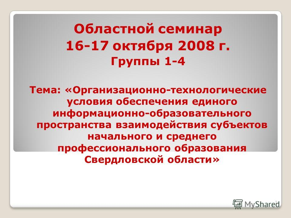 1 Областной семинар 16-17 октября 2008 г. Группы 1-4 Тема: «Организационно-технологические условия обеспечения единого информационно-образовательного пространства взаимодействия субъектов начального и среднего профессионального образования Свердловск