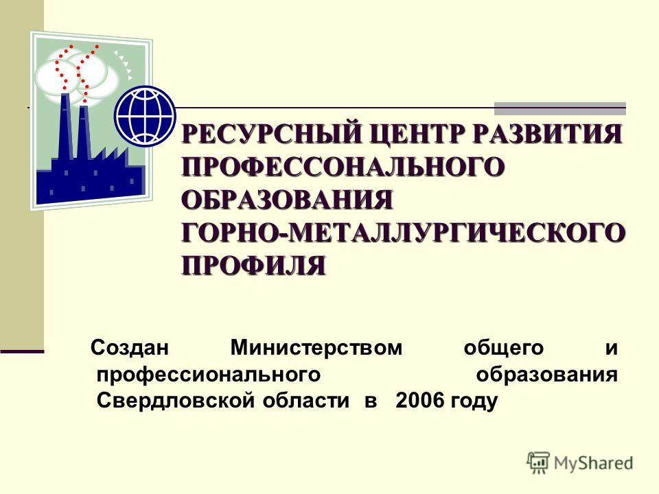 РЕСУРСНЫЙ ЦЕНТР РАЗВИТИЯ ПРОФЕССОНАЛЬНОГО ОБРАЗОВАНИЯ ГОРНО-МЕТАЛЛУРГИЧЕСКОГО ПРОФИЛЯ Создан Министерством общего и профессионального образования Свердловской области в 2006 году