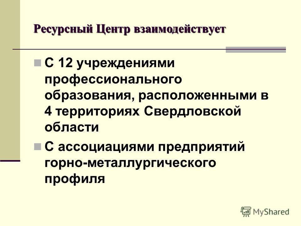 Ресурсный Центр взаимодействует С 12 учреждениями профессионального образования, расположенными в 4 территориях Свердловской области С ассоциациями предприятий горно-металлургического профиля