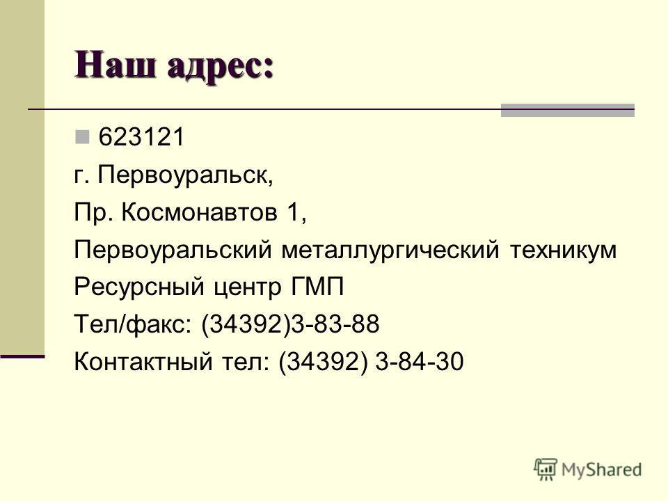 Наш адрес: 623121 г. Первоуральск, Пр. Космонавтов 1, Первоуральский металлургический техникум Ресурсный центр ГМП Тел/факс: (34392)3-83-88 Контактный тел: (34392) 3-84-30