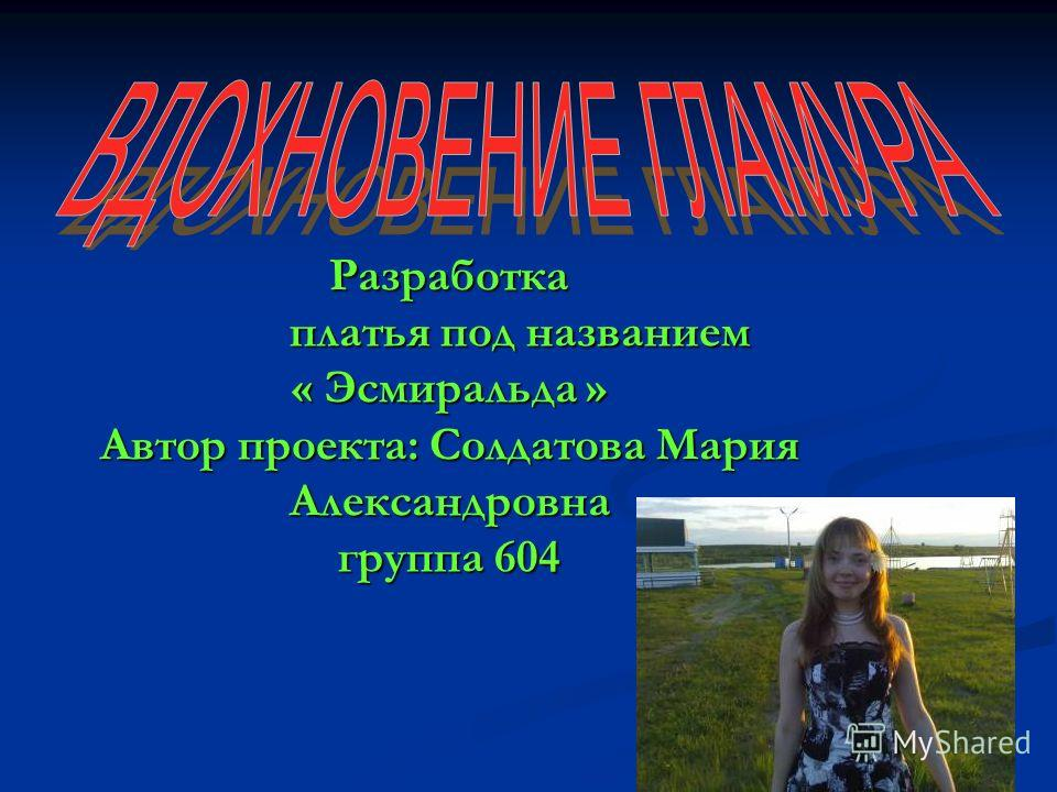 Разработка платья под названием « Эсмиральда » Автор проекта: Солдатова Мария Александровна группа 604