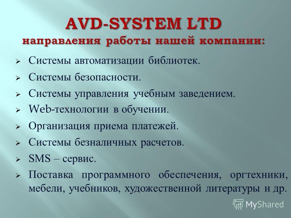 Системы автоматизации библиотек. Системы безопасности. Системы управления учебным заведением. Web- технологии в обучении. Организация приема платежей. Системы безналичных расчетов. SMS – сервис. Поставка программного обеспечения, оргтехники, мебели,
