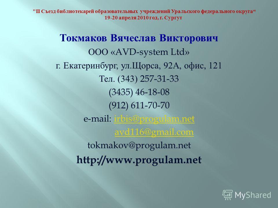 Токмаков Вячеслав Викторович ООО «AVD-system Ltd» г. Екатеринбург, ул. Щорса, 92 А, офис, 121 Тел. (343) 257-31-33 (3435) 46-18-08 (912) 611-70-70 e-mail: irbis@progulam.netirbis@progulam.net avd116@gmail.com tokmakov@progulam.net http://www.progulam