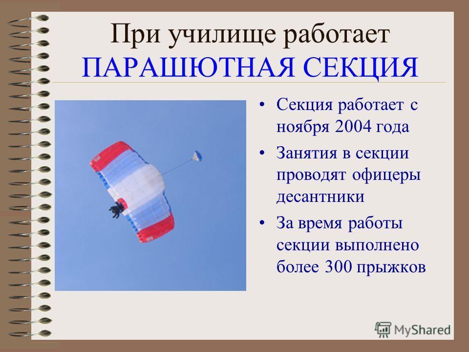При училище работает ПАРАШЮТНАЯ СЕКЦИЯ Секция работает с ноября 2004 года Занятия в секции проводят офицеры десантники За время работы секции выполнено более 300 прыжков