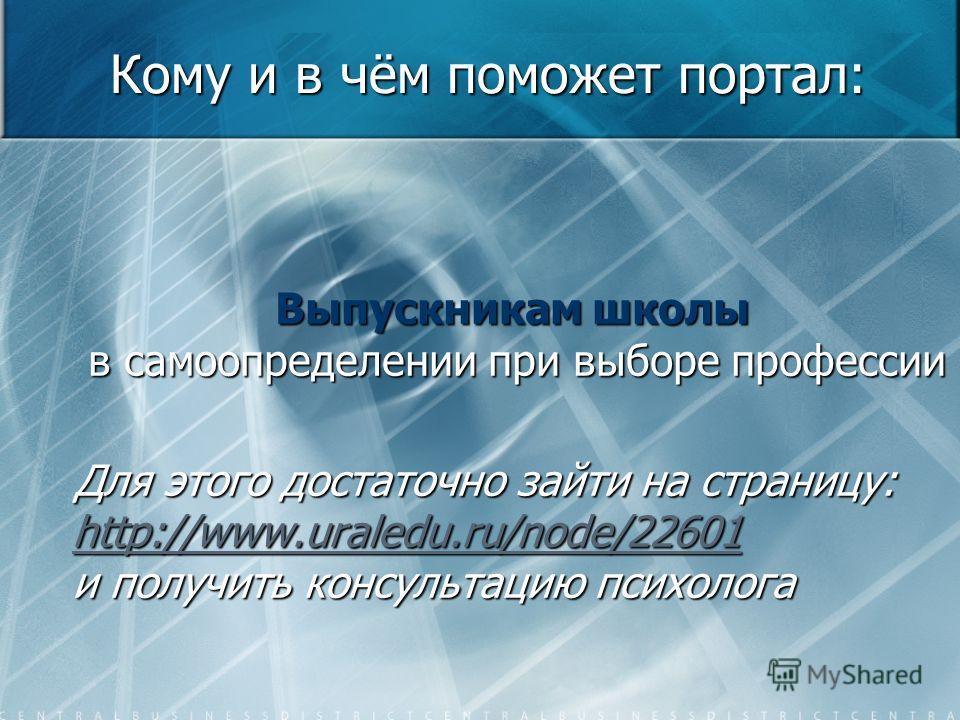 Кому и в чём поможет портал: Выпускникам школы в самоопределении при выборе профессии Для этого достаточно зайти на страницу: http://www.uraledu.ru/node/22601 и получить консультацию психолога http://www.uraledu.ru/node/22601