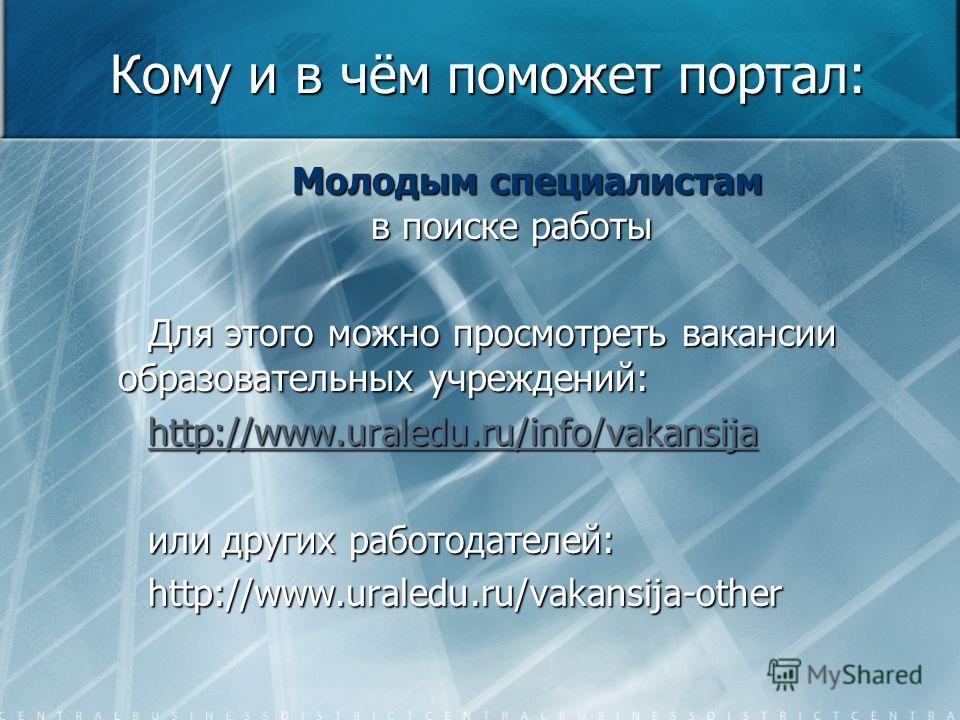Кому и в чём поможет портал: Молодым специалистам в поиске работы Молодым специалистам в поиске работы Для этого можно просмотреть вакансии образовательных учреждений: http://www.uraledu.ru/info/vakansija или других работодателей: http://www.uraledu.