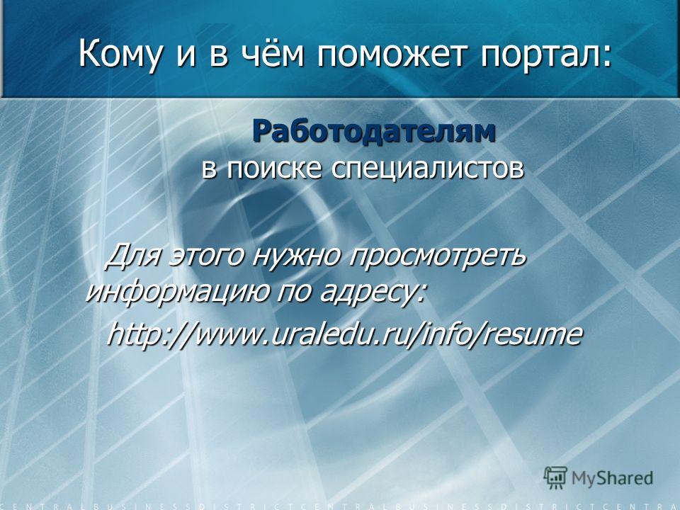 Кому и в чём поможет портал: Работодателям в поиске специалистов Работодателям в поиске специалистов Для этого нужно просмотреть информацию по адресу: http://www.uraledu.ru/info/resume