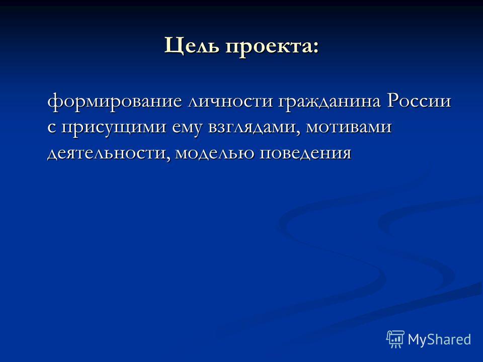 Цель проекта: формирование личности гражданина России с присущими ему взглядами, мотивами деятельности, моделью поведения