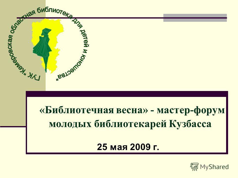 «Библиотечная весна» - мастер-форум молодых библиотекарей Кузбасса 25 мая 2009 г.