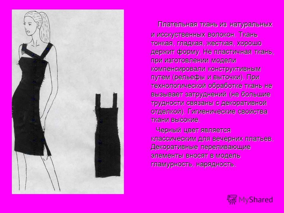 Плательная ткань из натуральных и исскуственных волокон. Ткань тонкая, гладкая, жесткая, хорошо держит форму. Не пластичная ткань, при изготовлении модели компенсировали конструктивным путем (рельефы и выточки). При технологической обработке ткань не