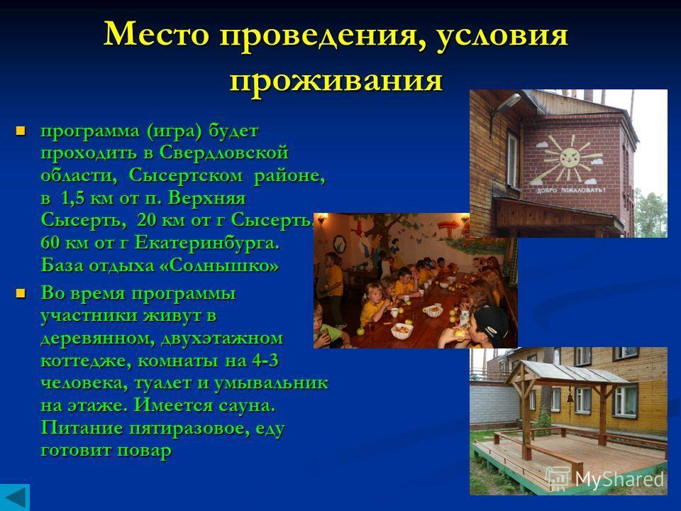 Место проведения, условия проживания программа (игра) будет проходить в Свердловской области, Сысертском районе, в 1,5 км от п. Верхняя Сысерть, 20 км от г Сысерть, 60 км от г Екатеринбурга. База отдыха «Солнышко» программа (игра) будет проходить в С