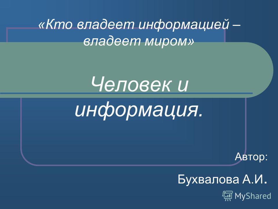 «Кто владеет информацией – владеет миром» Человек и информация. Автор: Бухвалова А.И.