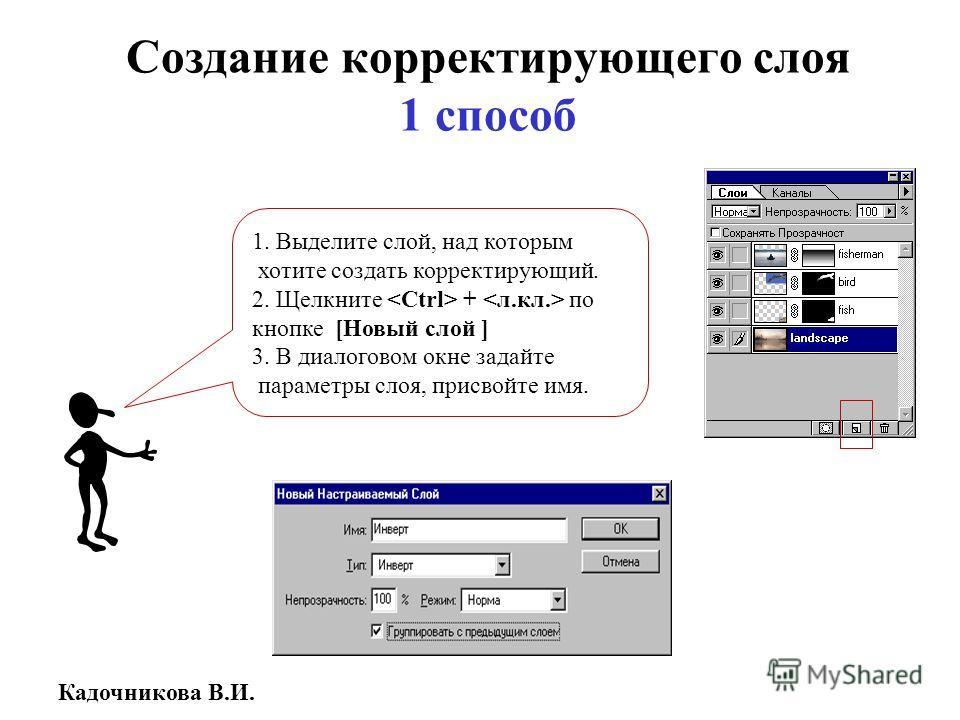 Кадочникова В.И. Создание корректирующего слоя 1 способ 1. Выделите слой, над которым хотите создать корректирующий. 2. Щелкните + по кнопке [Новый слой ] 3. В диалоговом окне задайте параметры слоя, присвойте имя.