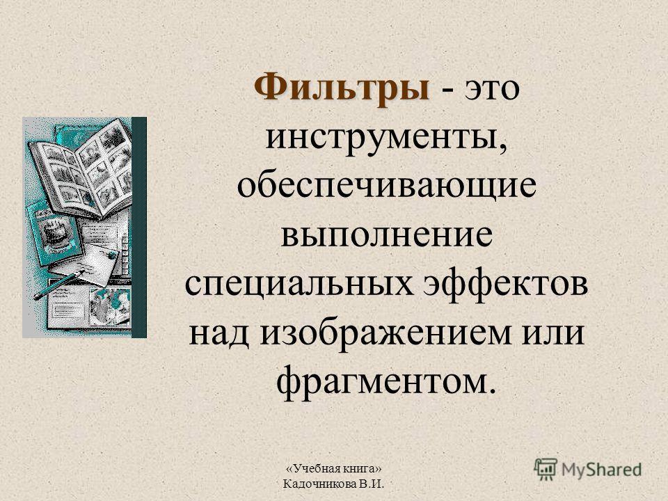 «Учебная книга» Кадочникова В.И. Фильтры Фильтры - это инструменты, обеспечивающие выполнение специальных эффектов над изображением или фрагментом.
