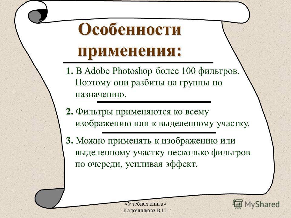 «Учебная книга» Кадочникова В.И. Особенности применения: 1. В Adobe Photoshop более 100 фильтров. Поэтому они разбиты на группы по назначению. 2. 2. Фильтры применяются ко всему изображению или к выделенному участку. 3. Можно применять к изображению