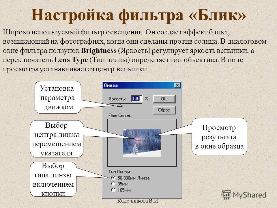 «Учебная книга» Кадочникова В.И. Настройка фильтра «Блик» Установка параметра движком Выбор центра линзы перемещением указателя Выбор типа линзы включением кнопки Просмотр результата в окне образца Широко используемый фильтр освещения. Он создает эфф