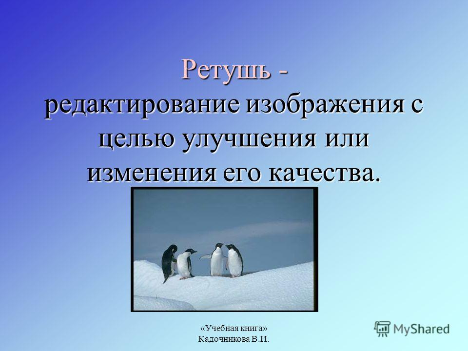 «Учебная книга» Кадочникова В.И. Ретушь - редактирование изображения с целью улучшения или изменения его качества.