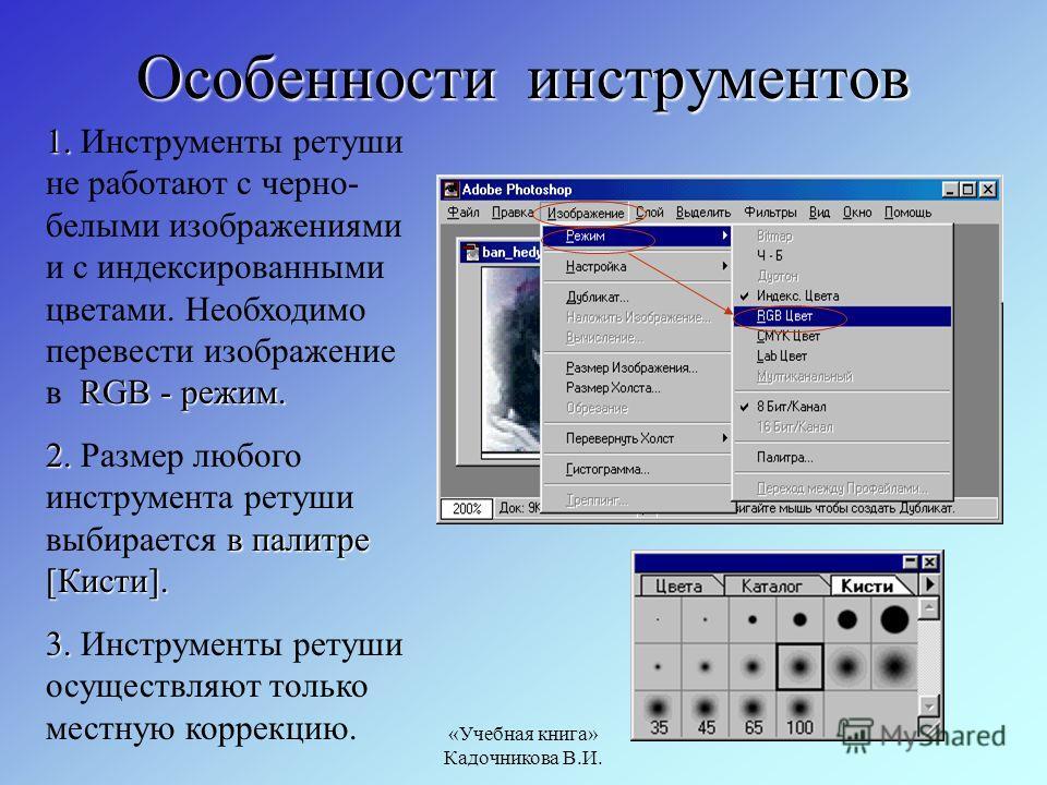 «Учебная книга» Кадочникова В.И. Особенности инструментов 1. RGB - режим. 1. Инструменты ретуши не работают с черно- белыми изображениями и с индексированными цветами. Необходимо перевести изображение в RGB - режим. 2. в палитре [Кисти]. 2. Размер лю
