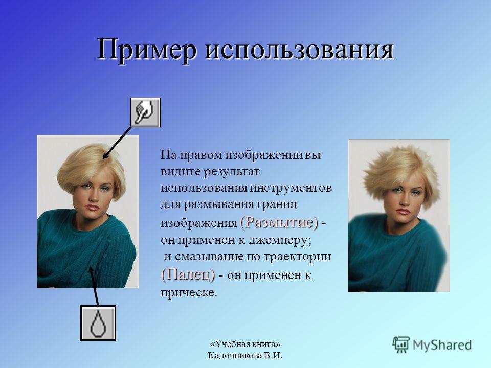 «Учебная книга» Кадочникова В.И. Пример использования (Размытие) (Палец) На правом изображении вы видите результат использования инструментов для размывания границ изображения (Размытие) - он применен к джемперу; и смазывание по траектории (Палец) -