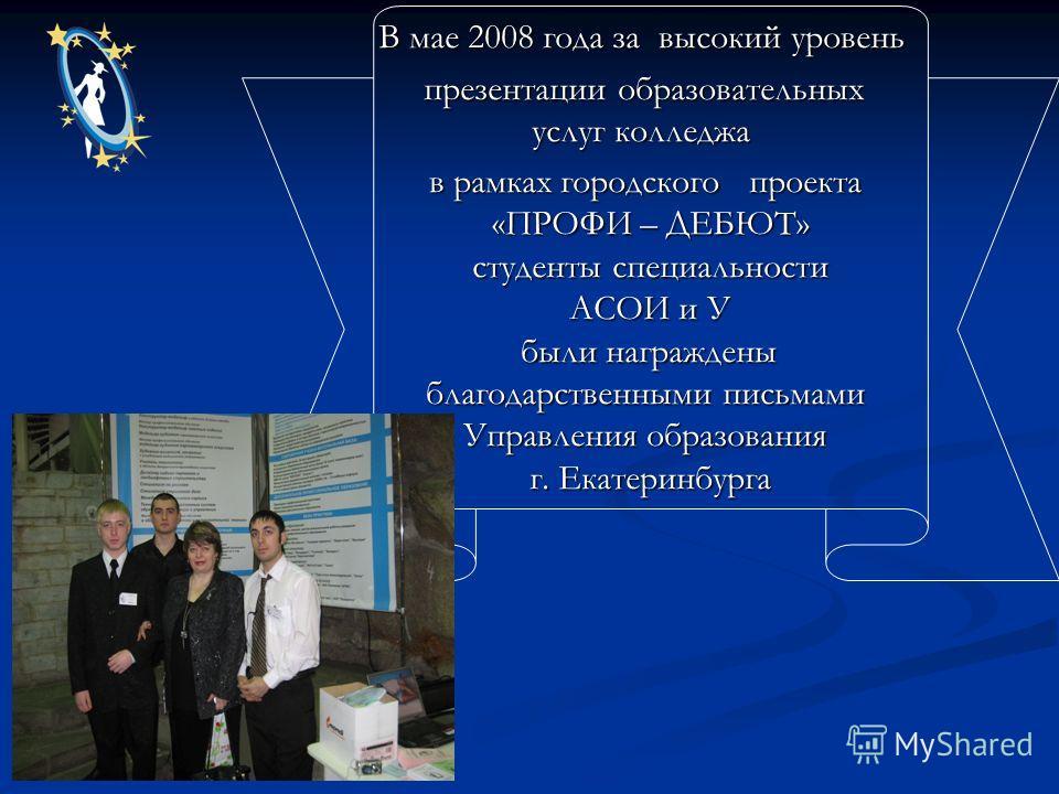 В мае 2008 года за высокий уровень презентации образовательных услуг колледжа в рамках городского проекта «ПРОФИ – ДЕБЮТ» студенты специальности АСОИ и У были награждены благодарственными письмами Управления образования г. Екатеринбурга